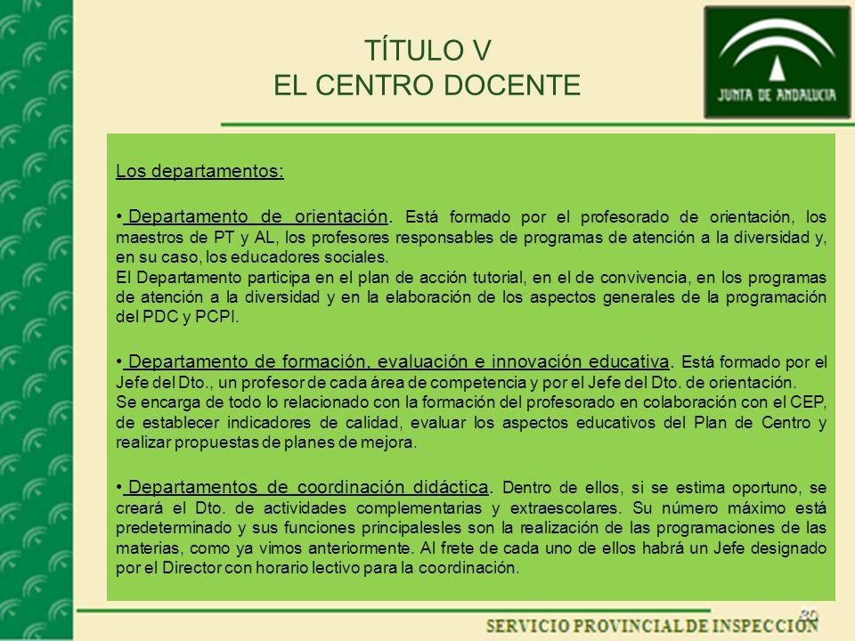 TÍTULO V EL CENTRO DOCENTE Los departamentos: Departamento de orientación. Está formado por el profesorado de orientación, los maestros de PT y AL, lo