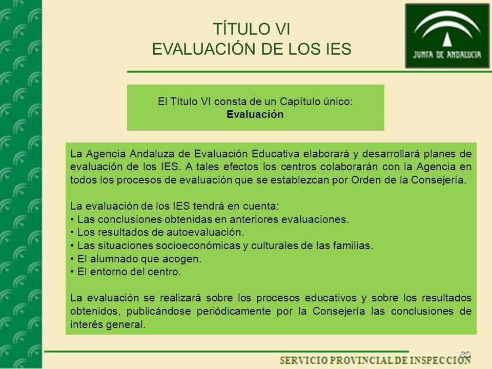 TÍTULO VI EVALUACIÓN DE LOS IES El Título VI consta de un Capítulo único: Evaluación La Agencia Andaluza de Evaluación Educativa elaborará y desarrollará planes de evaluación de los IES.