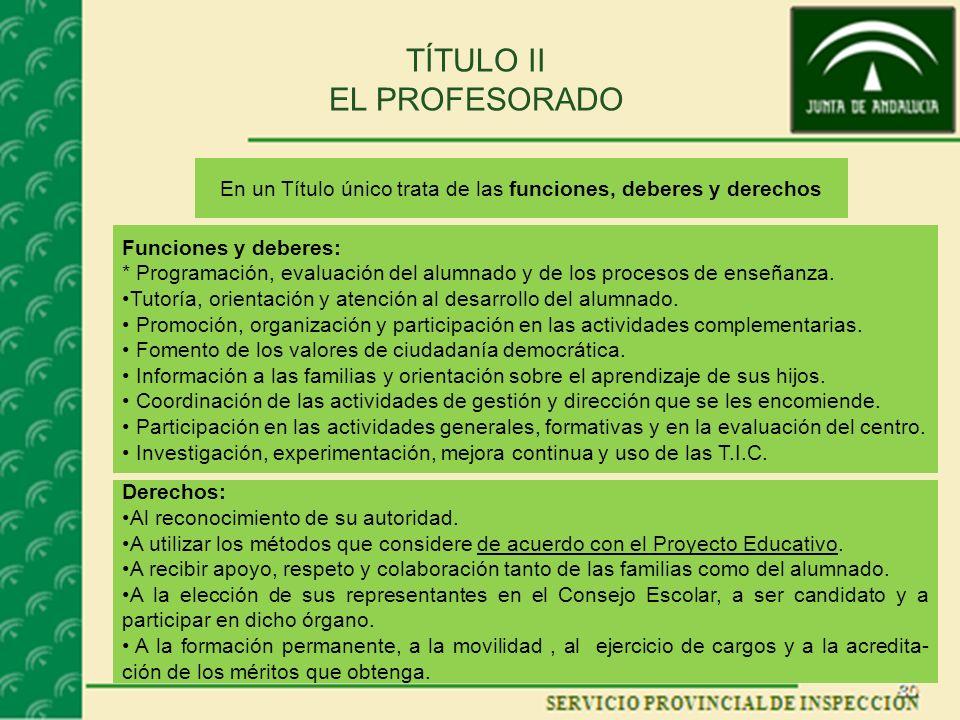 TÍTULO II EL PROFESORADO En un Título único trata de las funciones, deberes y derechos Funciones y deberes: * Programación, evaluación del alumnado y de los procesos de enseñanza.