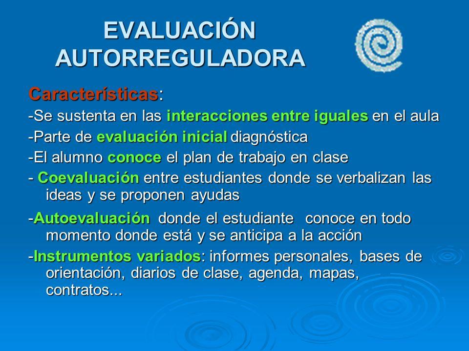 EVALUACIÓN AUTORREGULADORA Características: -Se sustenta en las interacciones entre iguales en el aula -Parte de evaluación inicial diagnóstica -El al