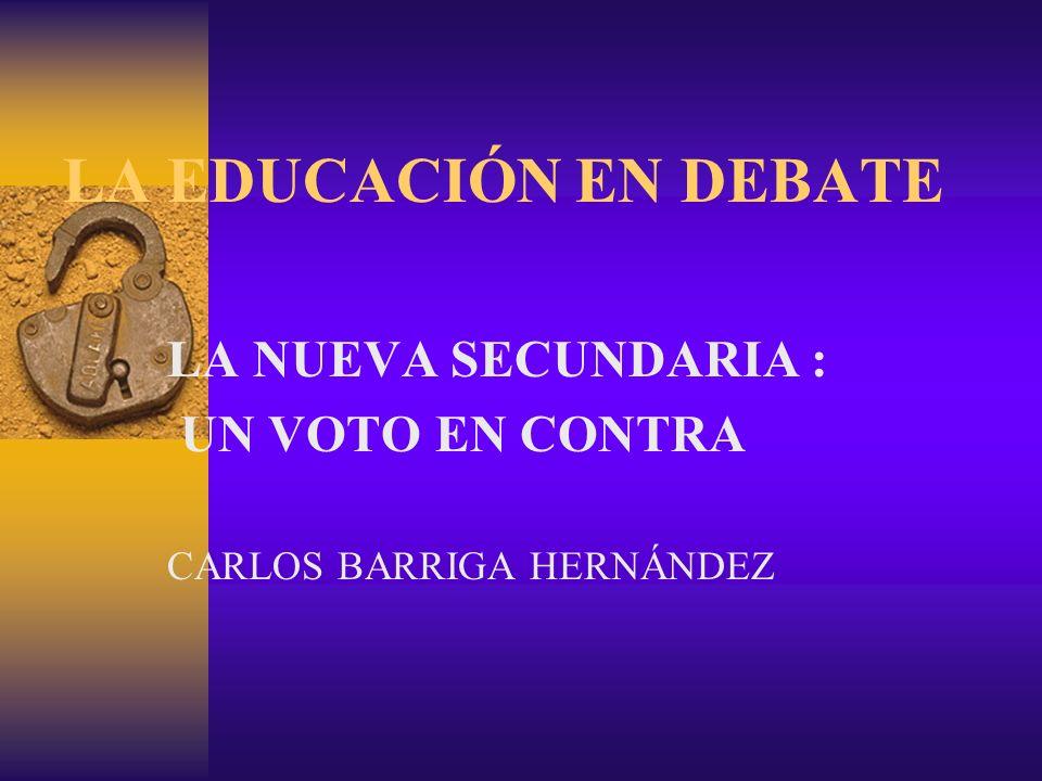 LA EDUCACIÓN EN DEBATE LA NUEVA SECUNDARIA : UN VOTO EN CONTRA CARLOS BARRIGA HERNÁNDEZ
