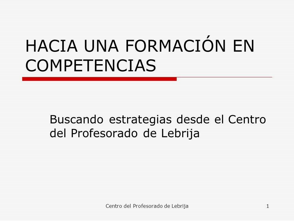 Centro del Profesorado de Lebrija1 HACIA UNA FORMACIÓN EN COMPETENCIAS Buscando estrategias desde el Centro del Profesorado de Lebrija