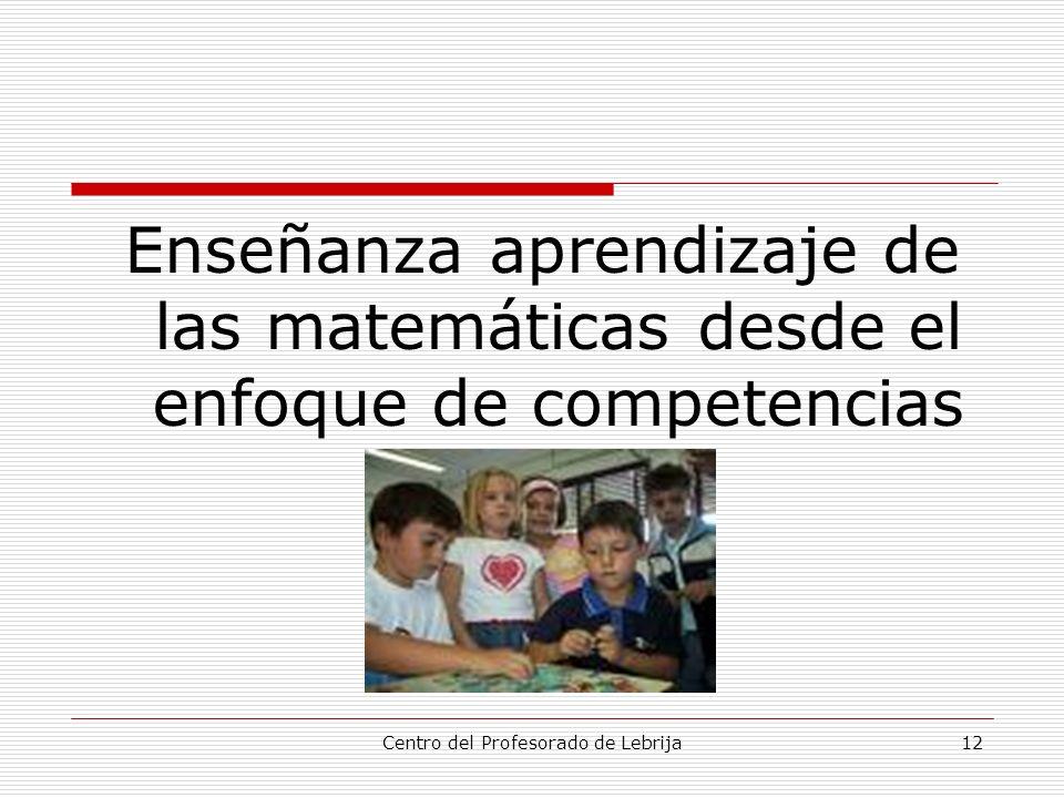 Centro del Profesorado de Lebrija12 Enseñanza aprendizaje de las matemáticas desde el enfoque de competencias