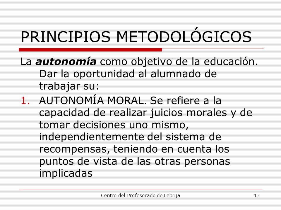 Centro del Profesorado de Lebrija13 PRINCIPIOS METODOLÓGICOS La autonomía como objetivo de la educación. Dar la oportunidad al alumnado de trabajar su