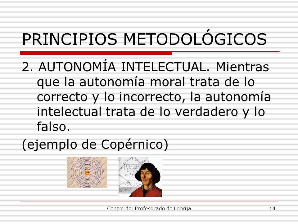 Centro del Profesorado de Lebrija14 PRINCIPIOS METODOLÓGICOS 2. AUTONOMÍA INTELECTUAL. Mientras que la autonomía moral trata de lo correcto y lo incor