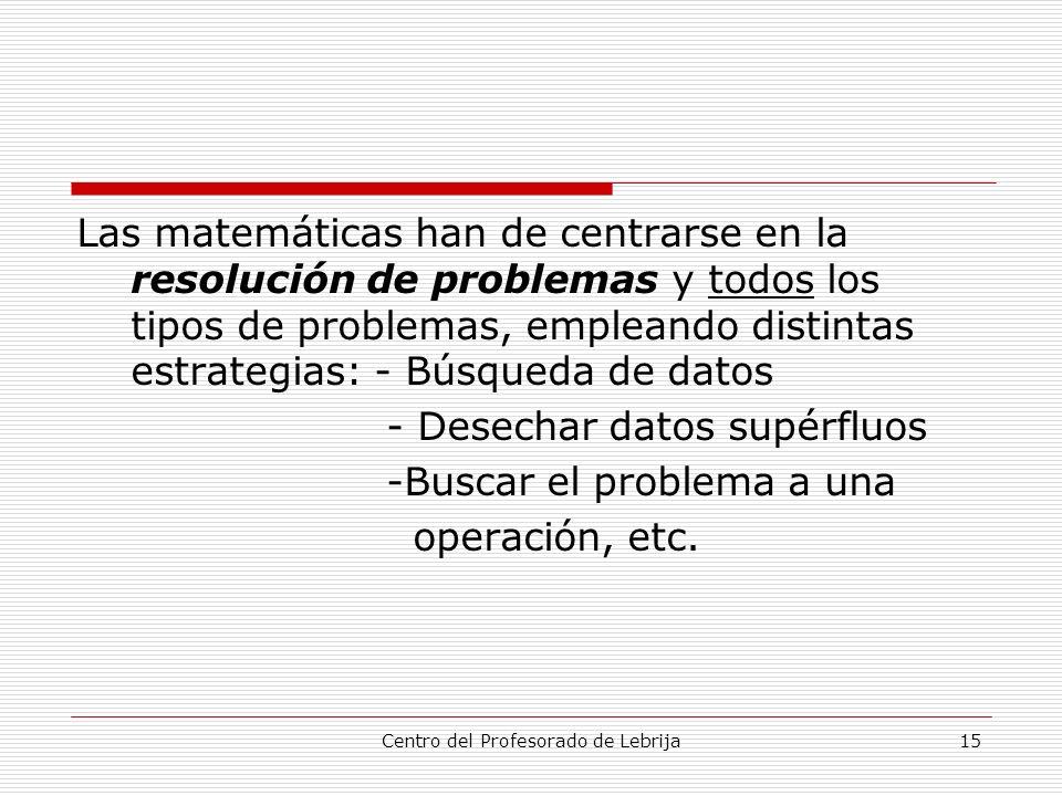 Centro del Profesorado de Lebrija15 Las matemáticas han de centrarse en la resolución de problemas y todos los tipos de problemas, empleando distintas