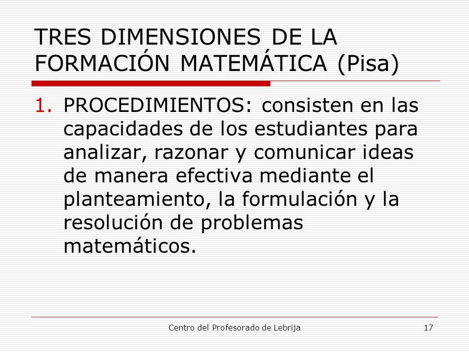 Centro del Profesorado de Lebrija17 TRES DIMENSIONES DE LA FORMACIÓN MATEMÁTICA (Pisa) 1.PROCEDIMIENTOS: consisten en las capacidades de los estudiant