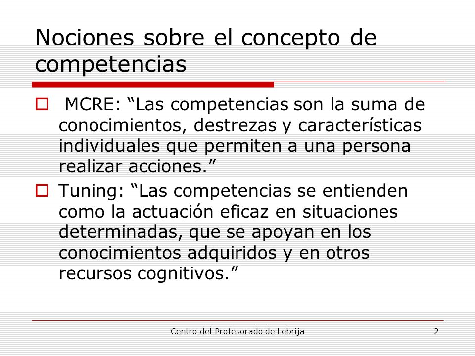 Centro del Profesorado de Lebrija2 Nociones sobre el concepto de competencias MCRE: Las competencias son la suma de conocimientos, destrezas y caracte
