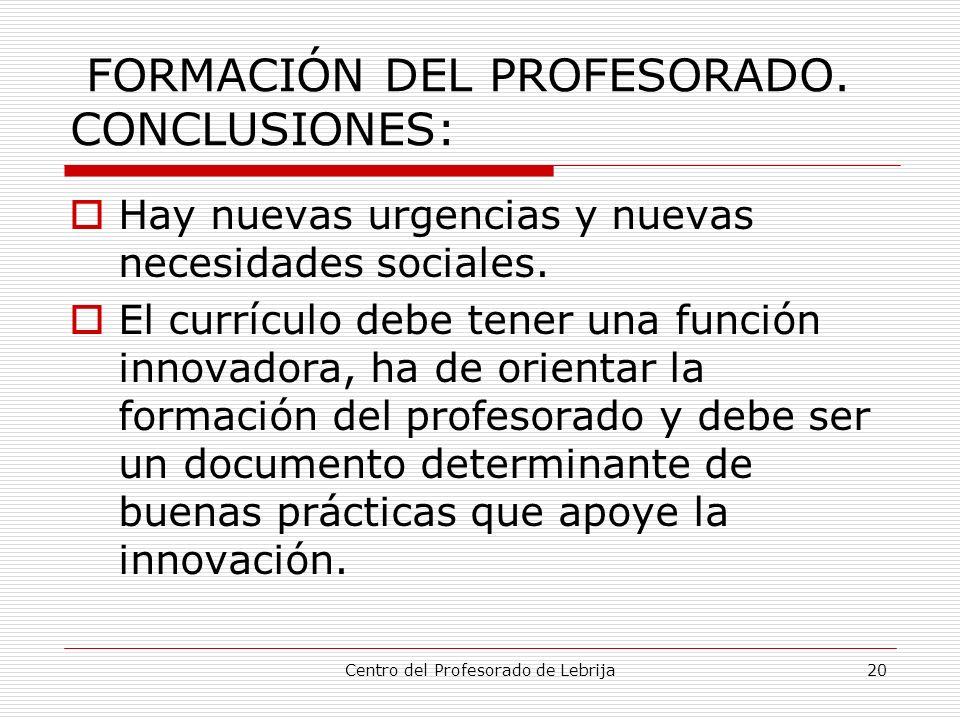 Centro del Profesorado de Lebrija20 FORMACIÓN DEL PROFESORADO. CONCLUSIONES: Hay nuevas urgencias y nuevas necesidades sociales. El currículo debe ten