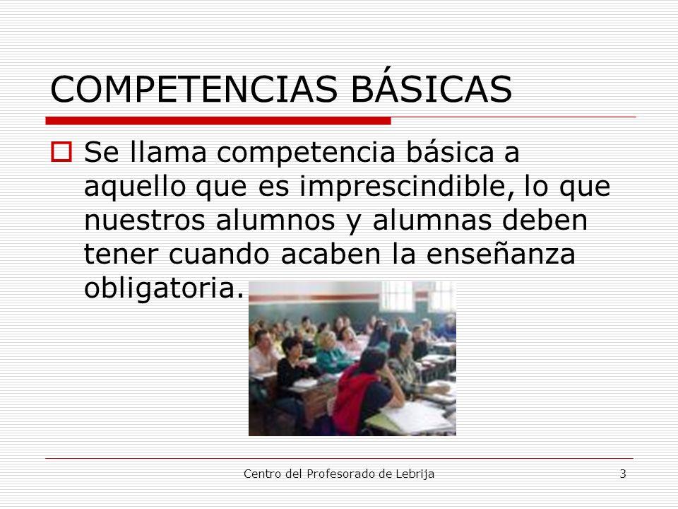 Centro del Profesorado de Lebrija3 COMPETENCIAS BÁSICAS Se llama competencia básica a aquello que es imprescindible, lo que nuestros alumnos y alumnas