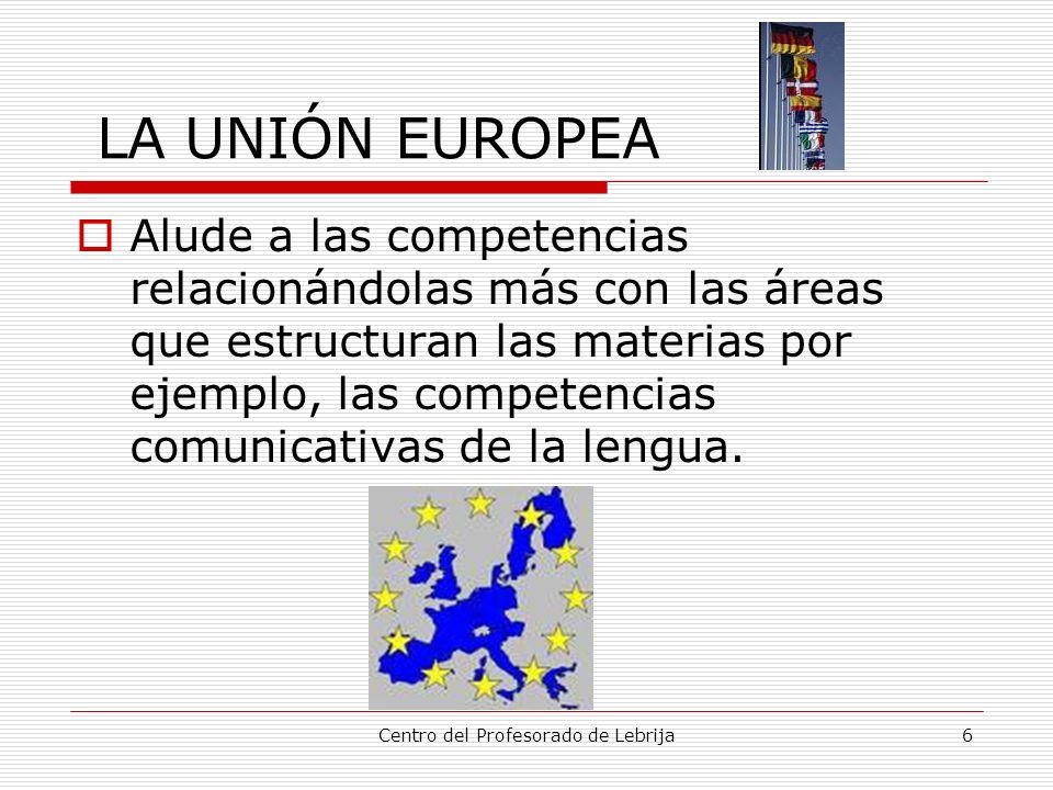 Centro del Profesorado de Lebrija6 LA UNIÓN EUROPEA Alude a las competencias relacionándolas más con las áreas que estructuran las materias por ejempl