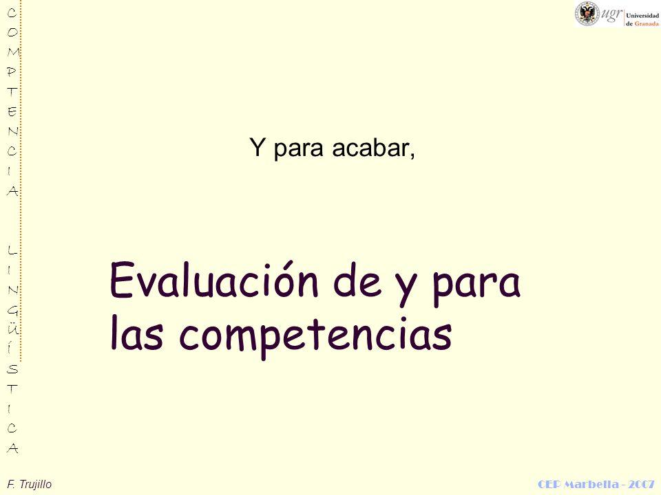 F. Trujillo CEP Marbella - 2007 COMPTENCIALINGÜÍSTICACOMPTENCIALINGÜÍSTICA Evaluación de y para las competencias Y para acabar,