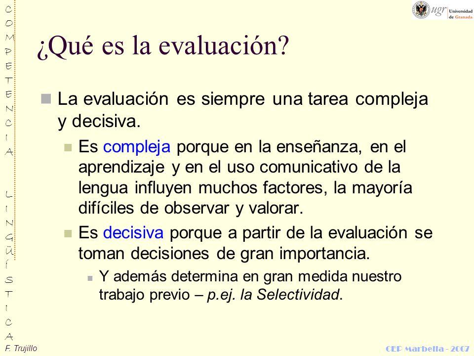 F. Trujillo COMPETENCIALINGÜÍSTICACOMPETENCIALINGÜÍSTICA CEP Marbella - 2007 ¿Qué es la evaluación? La evaluación es siempre una tarea compleja y deci