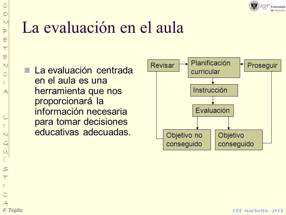 F. Trujillo COMPETENCIALINGÜÍSTICACOMPETENCIALINGÜÍSTICA CEP Marbella - 2007 La evaluación en el aula La evaluación centrada en el aula es una herrami