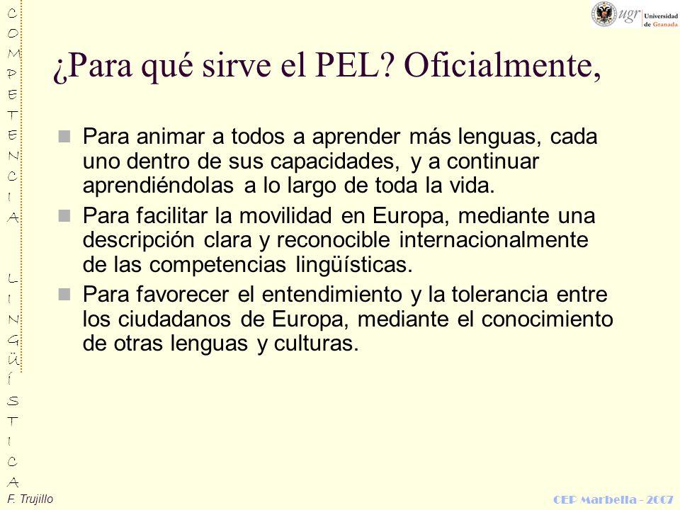 F. Trujillo COMPETENCIALINGÜÍSTICACOMPETENCIALINGÜÍSTICA CEP Marbella - 2007 ¿Para qué sirve el PEL? Oficialmente, Para animar a todos a aprender más