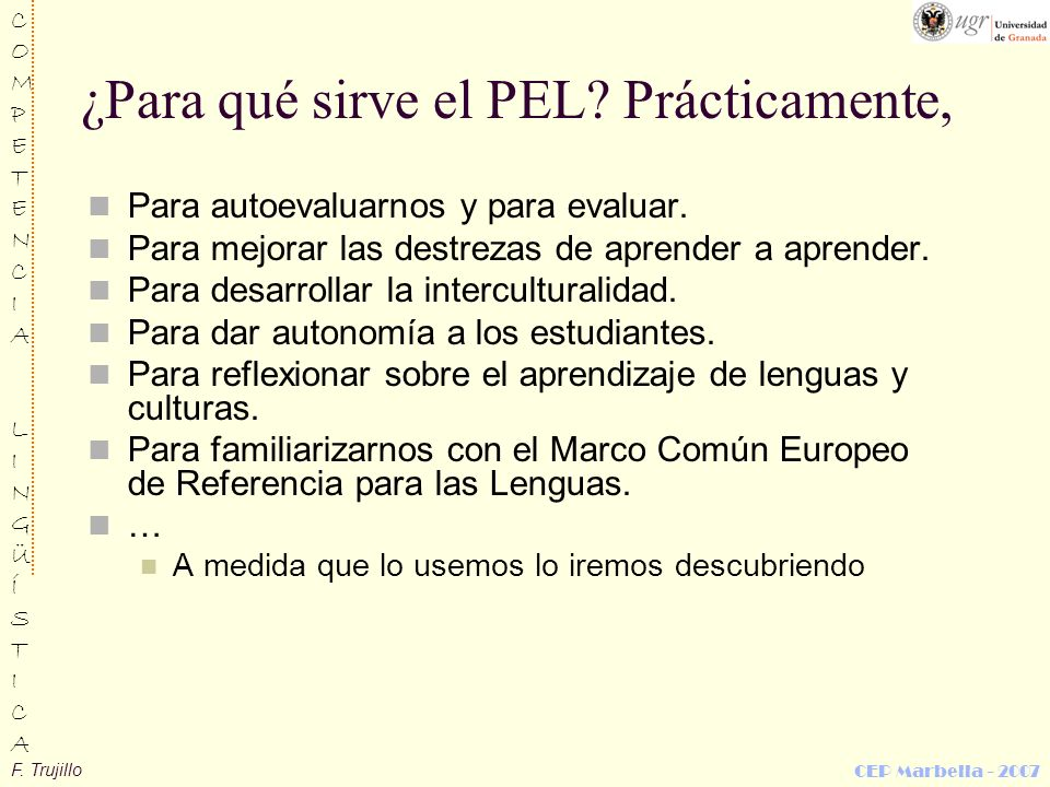 F. Trujillo COMPETENCIALINGÜÍSTICACOMPETENCIALINGÜÍSTICA CEP Marbella - 2007 ¿Para qué sirve el PEL? Prácticamente, Para autoevaluarnos y para evaluar