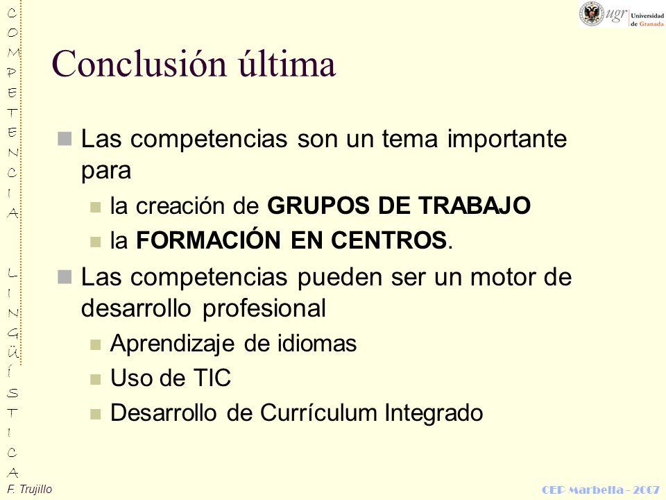 F. Trujillo COMPETENCIALINGÜÍSTICACOMPETENCIALINGÜÍSTICA CEP Marbella - 2007 Conclusión última Las competencias son un tema importante para la creació
