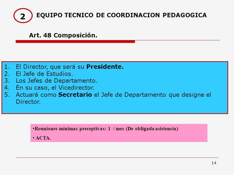 14 EQUIPO TECNICO DE COORDINACION PEDAGOGICA 2 1.El Director, que será su Presidente. 2.El Jefe de Estudios. 3.Los Jefes de Departamento. 4.En su caso