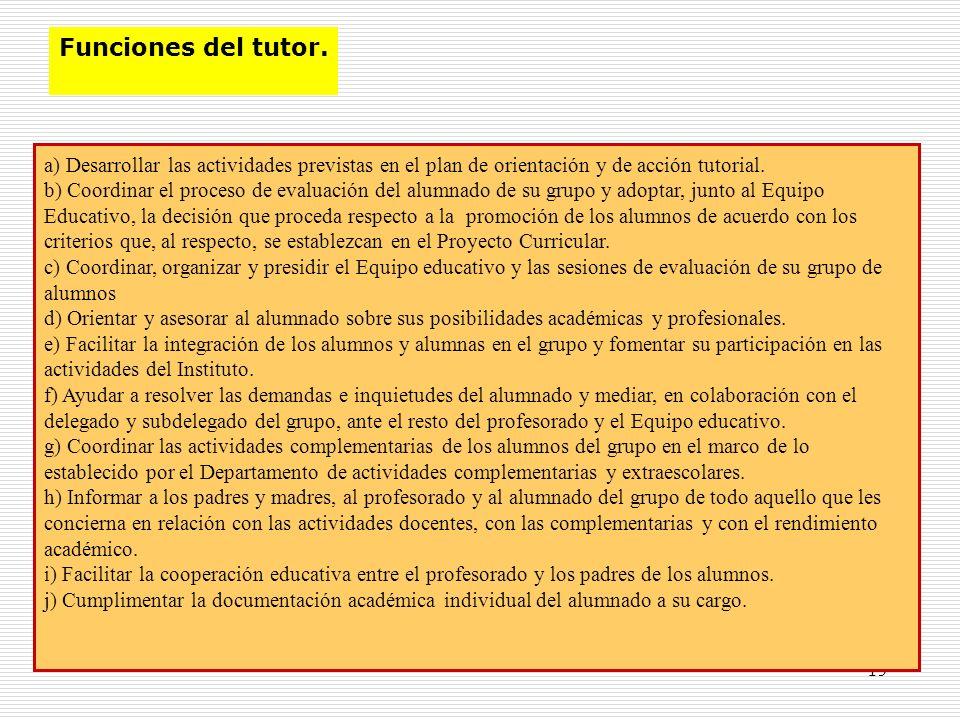 19 Funciones del tutor. a) Desarrollar las actividades previstas en el plan de orientación y de acción tutorial. b) Coordinar el proceso de evaluación