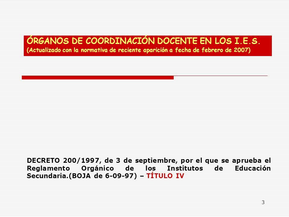 3 ÓRGANOS DE COORDINACIÓN DOCENTE EN LOS I.E.S. (Actualizado con la normativa de reciente aparición a fecha de febrero de 2007) DECRETO 200/1997, de 3