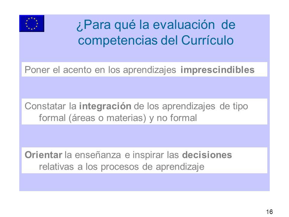16 ¿Para qué la evaluación de competencias del Currículo Orientar la enseñanza e inspirar las decisiones relativas a los procesos de aprendizaje Constatar la integración de los aprendizajes de tipo formal (áreas o materias) y no formal Poner el acento en los aprendizajes imprescindibles