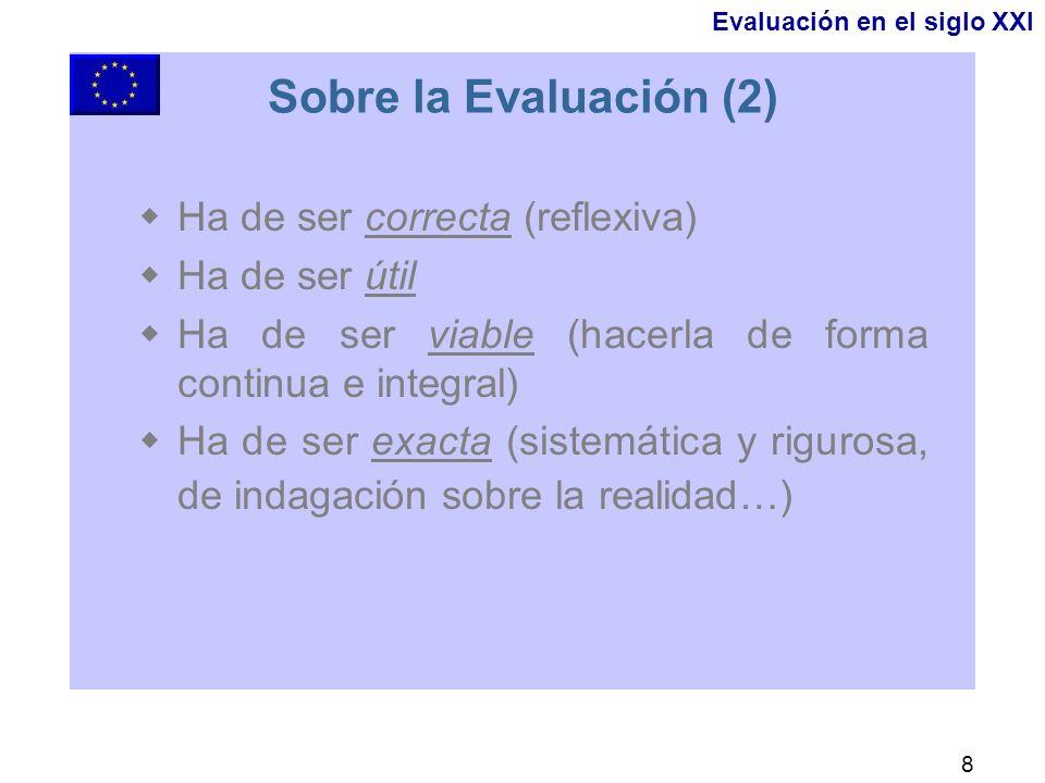 8 Sobre la Evaluación (2) Ha de ser correcta (reflexiva) Ha de ser útil Ha de ser viable (hacerla de forma continua e integral) Ha de ser exacta (sistemática y rigurosa, de indagación sobre la realidad…) Evaluación en el siglo XXI