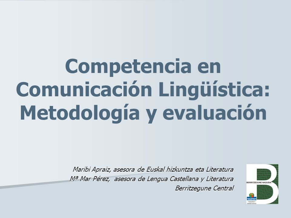 Competencia en Comunicación Lingüística: Metodología y evaluación Maribi Apraiz, asesora de Euskal hizkuntza eta Literatura Mª Mar Pérez, asesora de L