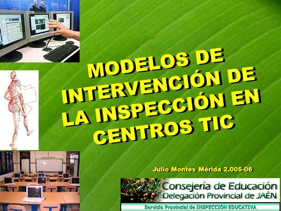 MODELOS DE INTERVENCIÓN DE LA INSPECCIÓN EN CENTROS TIC MODELOS DE INTERVENCIÓN DE LA INSPECCIÓN EN CENTROS TIC Julio Montes Mérida 2.005-06 Servicio