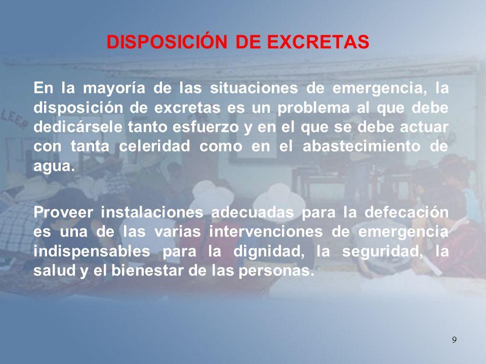 9 DISPOSICIÓN DE EXCRETAS En la mayoría de las situaciones de emergencia, la disposición de excretas es un problema al que debe dedicársele tanto esfu