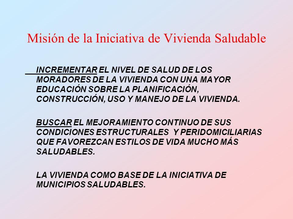 Misión de la Iniciativa de Vivienda Saludable INCREMENTAR EL NIVEL DE SALUD DE LOS MORADORES DE LA VIVIENDA CON UNA MAYOR EDUCACIÓN SOBRE LA PLANIFICACIÓN, CONSTRUCCIÓN, USO Y MANEJO DE LA VIVIENDA.