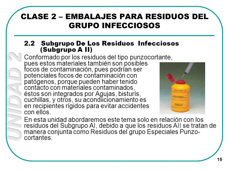 UNIDAD 2 16 2.2 Subgrupo De Los Residuos Infecciosos (Subgrupo A II) Conformado por los residuos del tipo punzocortante, pues estos materiales también