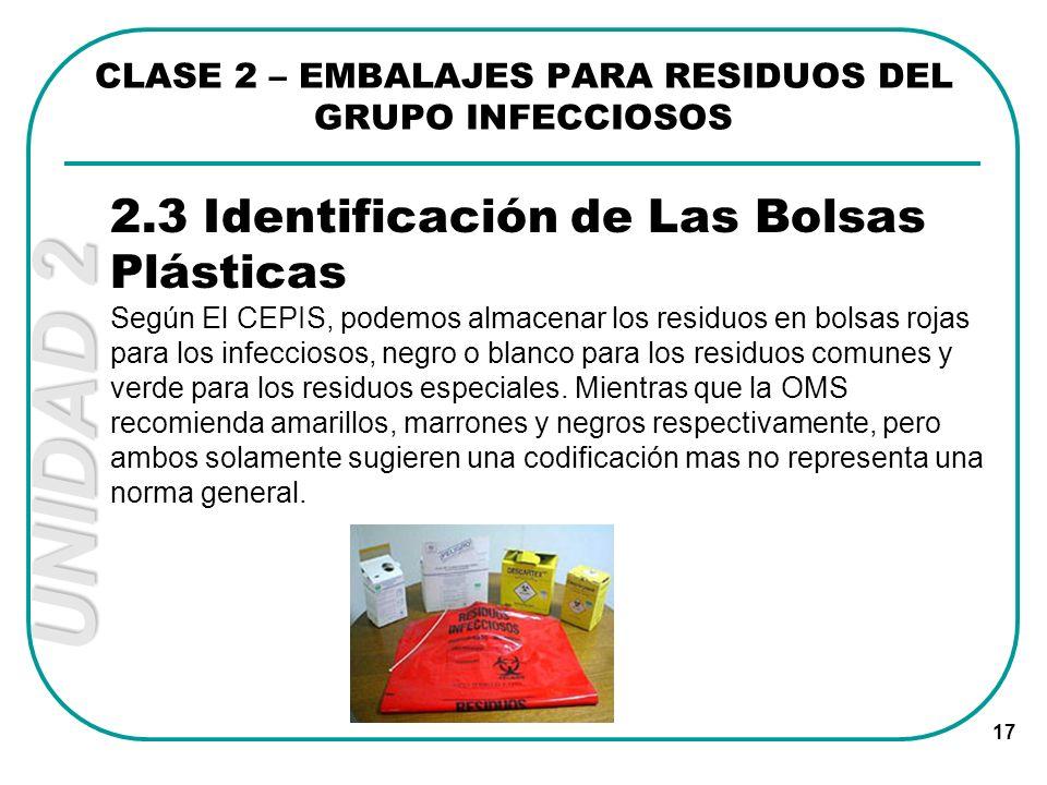 UNIDAD 2 17 2.3 Identificación de Las Bolsas Plásticas Según El CEPIS, podemos almacenar los residuos en bolsas rojas para los infecciosos, negro o bl