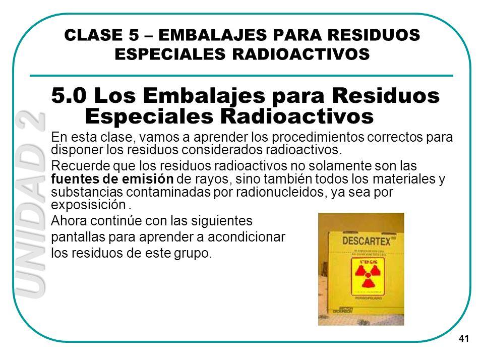 UNIDAD 2 41 CLASE 5 – EMBALAJES PARA RESIDUOS ESPECIALES RADIOACTIVOS 5.0 Los Embalajes para Residuos Especiales Radioactivos En esta clase, vamos a a