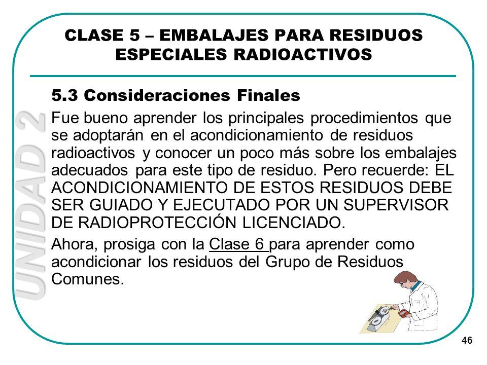 UNIDAD 2 46 CLASE 5 – EMBALAJES PARA RESIDUOS ESPECIALES RADIOACTIVOS 5.3 Consideraciones Finales Fue bueno aprender los principales procedimientos qu