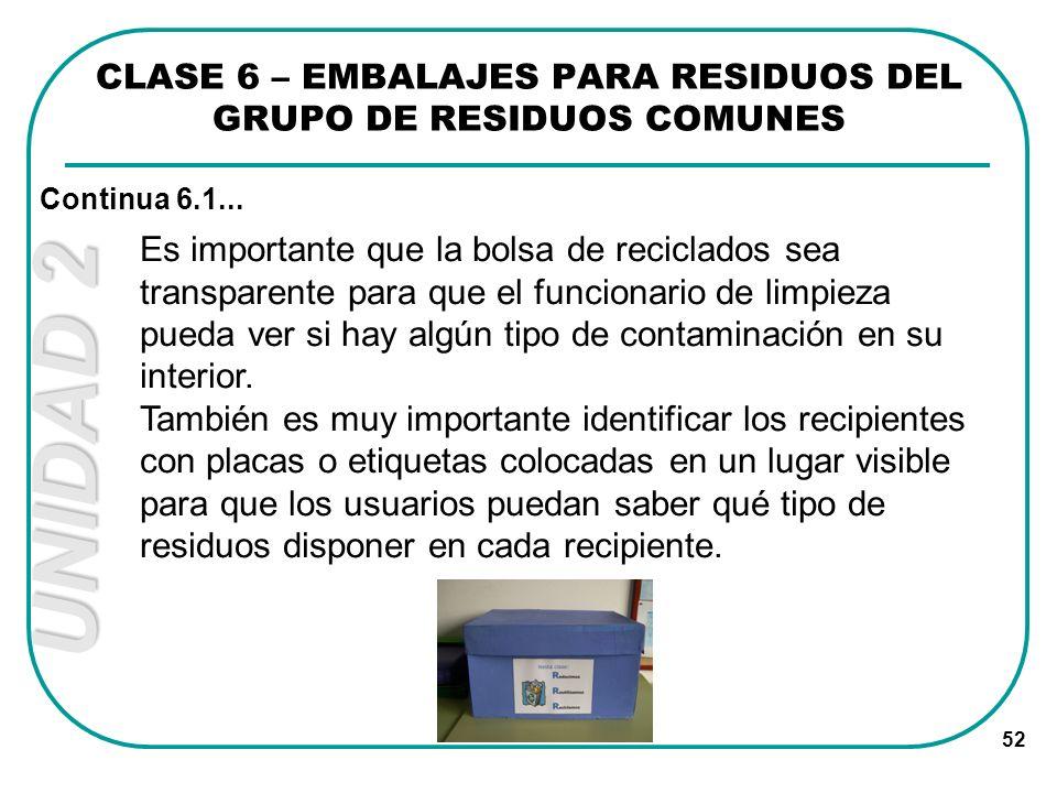 UNIDAD 2 52 CLASE 6 – EMBALAJES PARA RESIDUOS DEL GRUPO DE RESIDUOS COMUNES Continua 6.1... Es importante que la bolsa de reciclados sea transparente