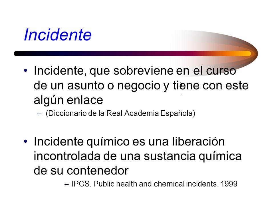 Incidente Incidente, que sobreviene en el curso de un asunto o negocio y tiene con este algún enlace –(Diccionario de la Real Academia Española) Incidente químico es una liberación incontrolada de una sustancia química de su contenedor –IPCS.