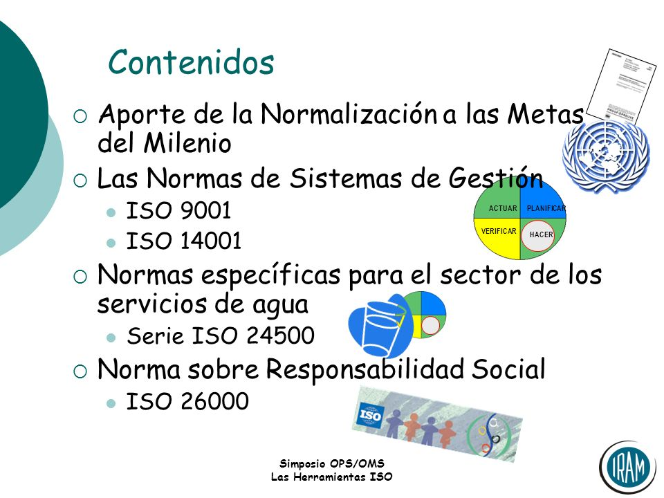 Simposio OPS/OMS Las Herramientas ISO PLANIFICARACTUAR VERIFICAR HACER Contenidos Aporte de la Normalización a las Metas del Milenio Las Normas de Sis
