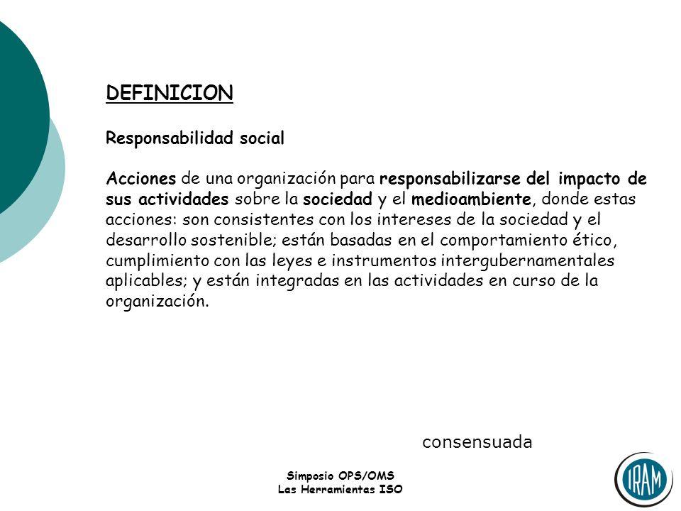 Simposio OPS/OMS Las Herramientas ISO DEFINICION Responsabilidad social Acciones de una organización para responsabilizarse del impacto de sus activid