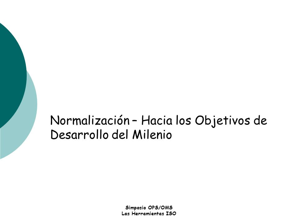 Simposio OPS/OMS Las Herramientas ISO Normalización – Hacia los Objetivos de Desarrollo del Milenio