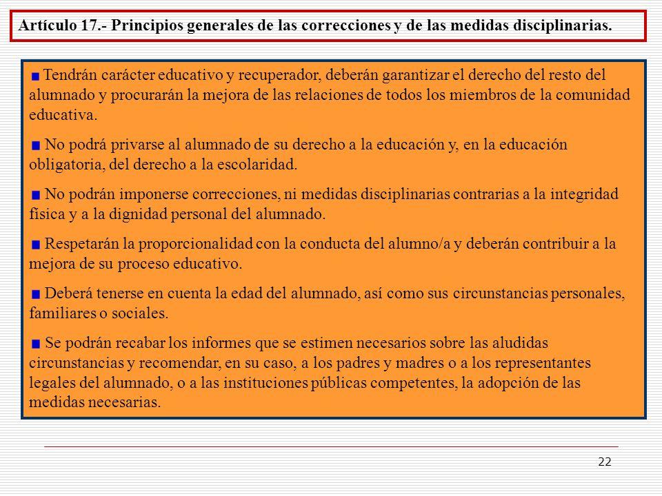 22 Artículo 17.- Principios generales de las correcciones y de las medidas disciplinarias. Tendrán carácter educativo y recuperador, deberán garantiza
