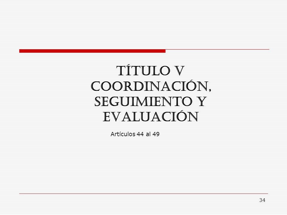 34 TÍTULO V COORDINACIÓN, SEGUIMIENTO Y EVALUACIÓN Artículos 44 al 49