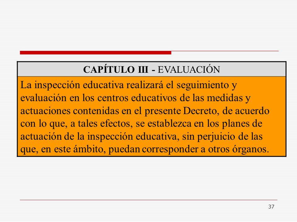37 CAPÍTULO III - EVALUACIÓN La inspección educativa realizará el seguimiento y evaluación en los centros educativos de las medidas y actuaciones cont