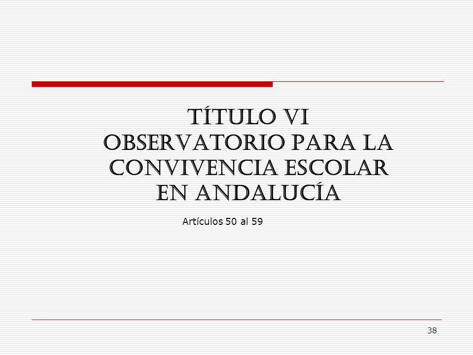 38 TÍTULO VI OBSERVATORIO PARA LA CONVIVENCIA ESCOLAR EN ANDALUCÍA Artículos 50 al 59
