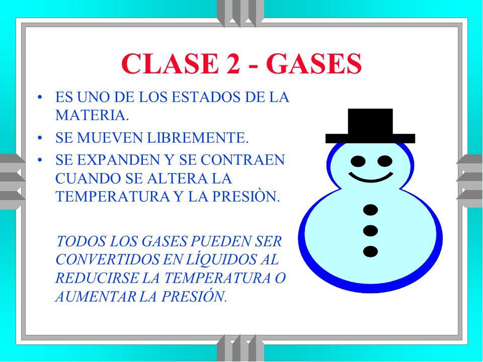 CLASE 2 - GASES ES UNO DE LOS ESTADOS DE LA MATERIA. SE MUEVEN LIBREMENTE. SE EXPANDEN Y SE CONTRAEN CUANDO SE ALTERA LA TEMPERATURA Y LA PRESIÒN. TOD