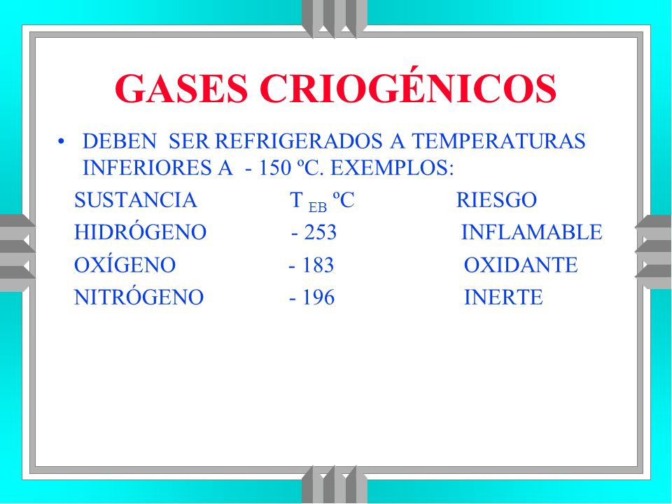 GASES CRIOGÉNICOS DEBEN SER REFRIGERADOS A TEMPERATURAS INFERIORES A - 150 ºC. EXEMPLOS: SUSTANCIA T EB ºC RIESGO HIDRÓGENO - 253 INFLAMABLE OXÍGENO -