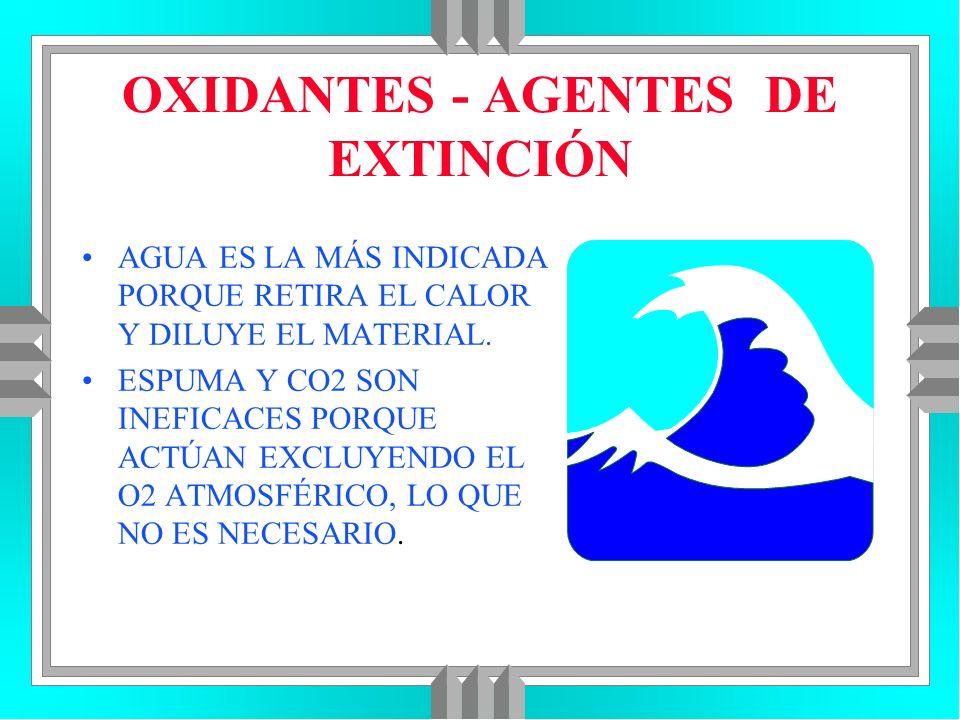 OXIDANTES - AGENTES DE EXTINCIÓN AGUA ES LA MÁS INDICADA PORQUE RETIRA EL CALOR Y DILUYE EL MATERIAL. ESPUMA Y CO2 SON INEFICACES PORQUE ACTÚAN EXCLUY