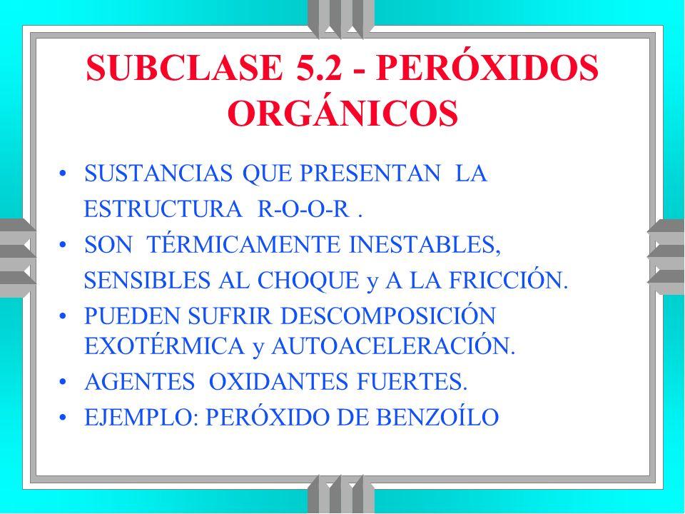 SUBCLASE 5.2 - PERÓXIDOS ORGÁNICOS SUSTANCIAS QUE PRESENTAN LA ESTRUCTURA R-O-O-R. SON TÉRMICAMENTE INESTABLES, SENSIBLES AL CHOQUE y A LA FRICCIÓN. P