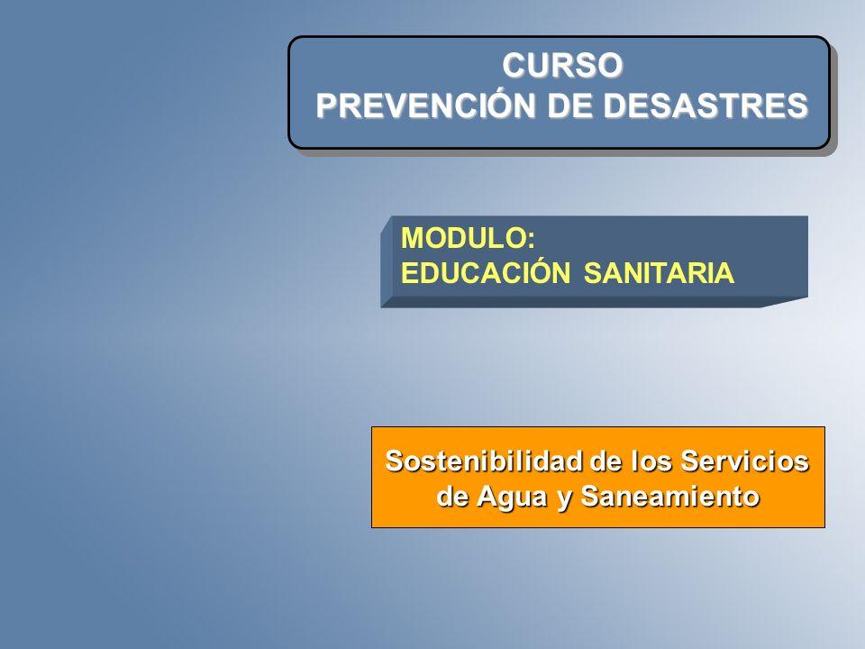 CURSO PREVENCIÓN DE DESASTRES Sostenibilidad de los Servicios de Agua y Saneamiento MODULO: EDUCACIÓN SANITARIA
