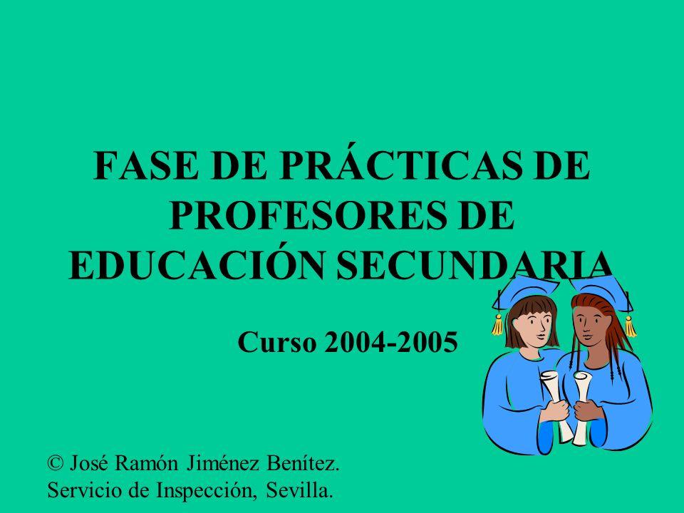 FASE DE PRÁCTICAS DE PROFESORES DE EDUCACIÓN SECUNDARIA Curso 2004-2005 © José Ramón Jiménez Benítez.