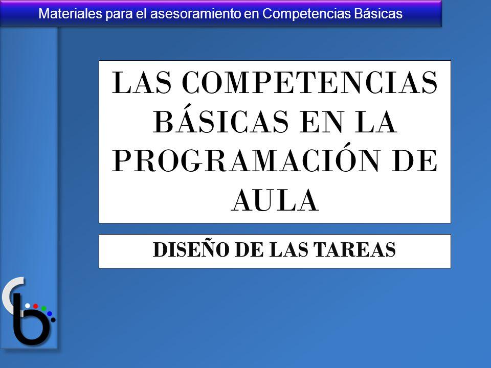 Materiales para el asesoramiento en Competencias Básicas LAS COMPETENCIAS BÁSICAS EN LA PROGRAMACIÓN DE AULA DISEÑO DE LAS TAREAS